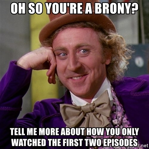 Willy Wonka - Oh so you're a brony? tell me more about how you only watched the first two episodes
