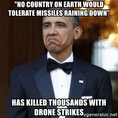 """Not Bad Obama - """"No country on earth would tolerate missiles raining down"""" Has Killed tHOUSANDS WITH DRONE STRIKES"""