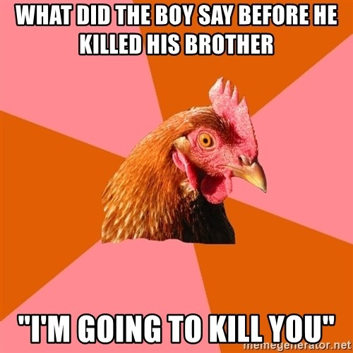"""Anti Joke Chicken - what did the boy say before he killed his brother  """"i'm going to kill you"""""""