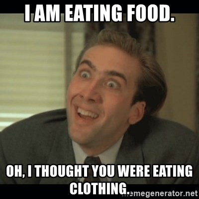 Nick Cage - I AM EATING FOOD. OH, I THOUGHT YOU WERE EATING CLOTHING.
