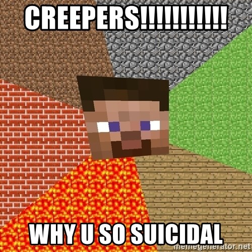 Minecraft Guy - creepers!!!!!!!!!!! why u so suicidal