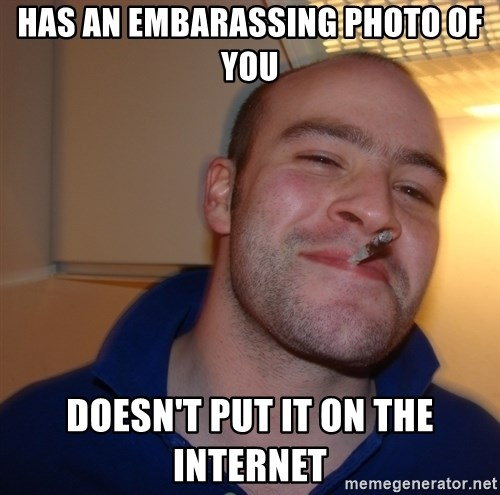 Good Guy Greg - has an embarassing photo of you doesn't put it on the internet