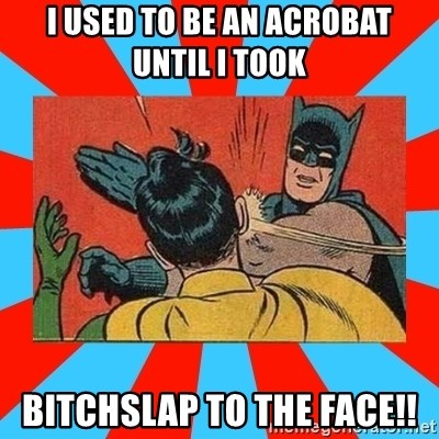 Batman Bitchslap - i used to be an acrobat until i took  bitchslap to the face!!
