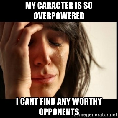 First World Problems - my caracter is so overpowered i cant find any worthy opponents