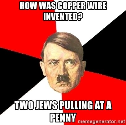 Advice Hitler - HOW WAS COPPER WIRE INVENTED? TWO JEWS PULLING AT A PENNY