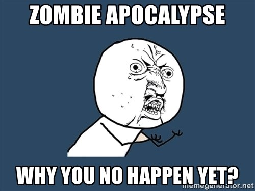 Y U No - zombie apocalypse why you no happen yet?