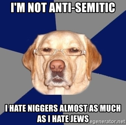 Racist Dawg - i'm not anti-semitic i hate niggers almost as much as i hate jews