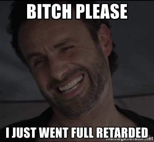 RICK THE WALKING DEAD - Bitch please I JUST WENT FULL RETARDED