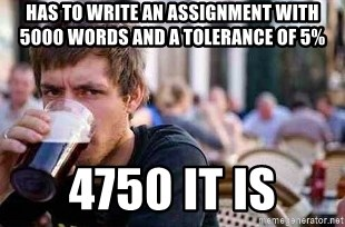 The Lazy College Senior - Has to write an assignment with 5000 words and a tolerance of 5% 4750 it is