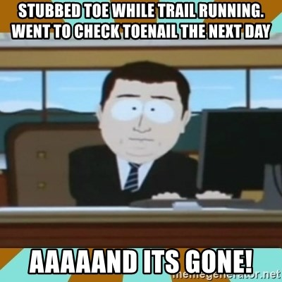 And it's gone - Stubbed toe while trail running. went to check toenail the next day Aaaaand its gone!