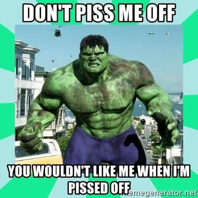 THe Incredible hulk - Don't piss me off You wouldn't like me when I'm pissed off