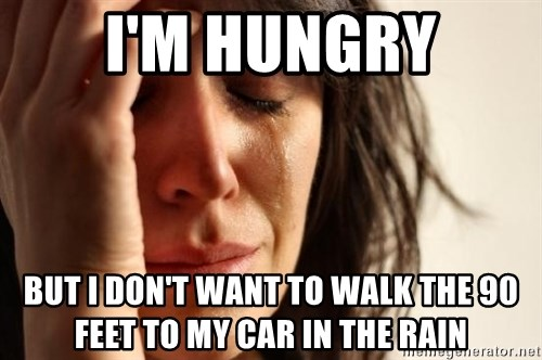 First World Problems - I'm hungry but i don't want to walk the 90 feet to my car in the rain