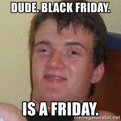 Stoner Stanley - DUDE. BLACK FRIDAY.  IS A FRIDAY.