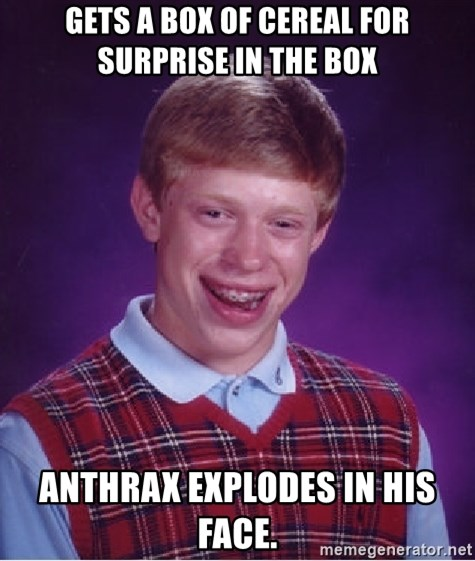 Bad Luck Brian - gets a box of cereal for surprise in the box anthrax explodes in his face.