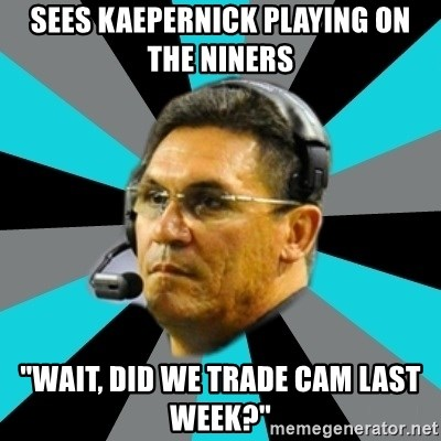 "Stoic Ron - sees kaepernick playing on the niners ""wait, did we trade Cam last week?"""