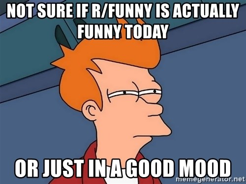 Futurama Fry - not sure if r/funny is actually funny today or just in a good mood