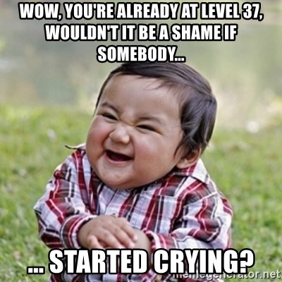 evil toddler kid2 - Wow, you're already at level 37, wouldn't it be a shame if somebody... ... Started crying?