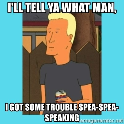 Boomhauer - I'll tell ya what man, i got some trouble spea-spea-speaking