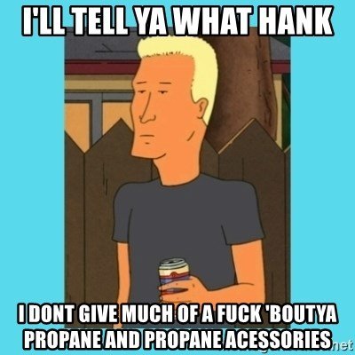 Boomhauer - i'll tell ya what hank i dont give much of a fuck 'boutya propane and propane acessories