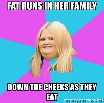 Fat Girl - fat runs in her family down the cheeks as they eat