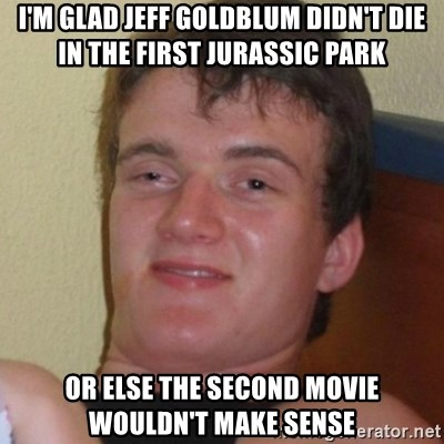 Really highguy - i'm glad jeff goldblum didn't die in the first jurassic park or else the second movie wouldn't make sense