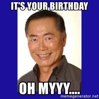 George Takei - It's your birthday oh myyy....