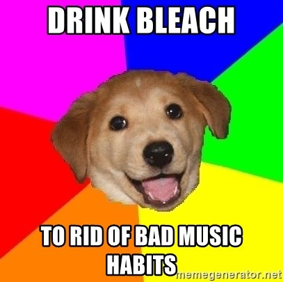 Advice Dog - Drink Bleach To rid of bad music habits