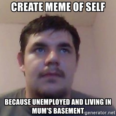 Ash the brit - Create meme of self Because unemployed and living in mum's basement