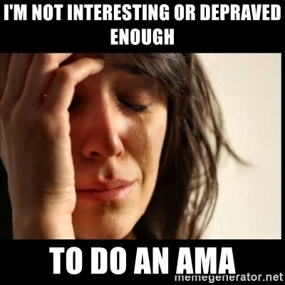 First World Problems - I'm not interesting or depraved enough to do an ama