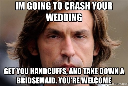 pirlosincero - Im going to crash your wedding Get you handcuffs, and take down a Bridsemaid. You're welcome