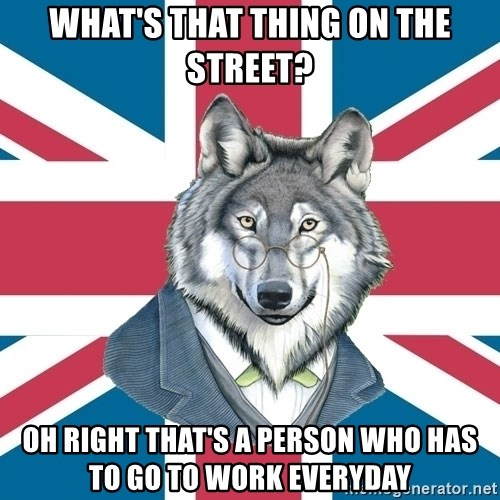 Sir Courage Wolf Esquire - What's that thing on the street? oh right that's a person who has to go to work everyday