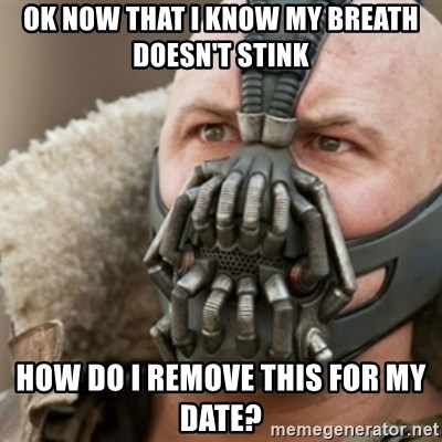Bane - ok now that i know my breath doesn't stink how do i remove this for my date?
