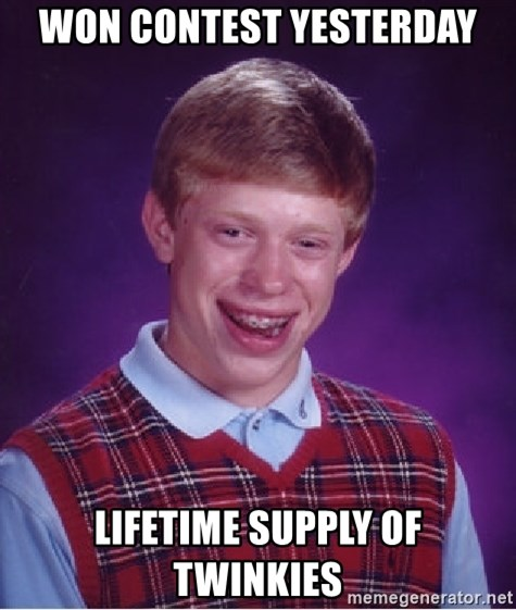 Bad Luck Brian - won contest yesterday lifetime supply of twinkies