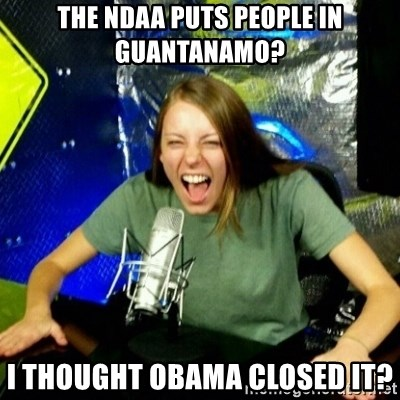 Unfunny/Uninformed Podcast Girl - The NDAA Puts people in Guantanamo? I Thought Obama Closed it?