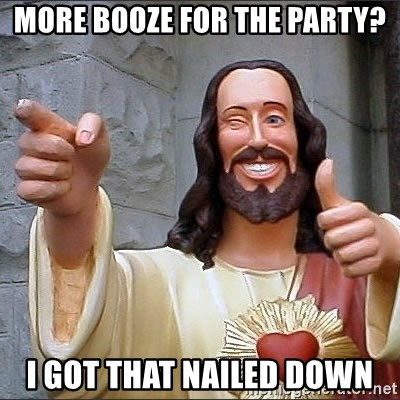 Jesus - More booze for the party? I got that nailed down