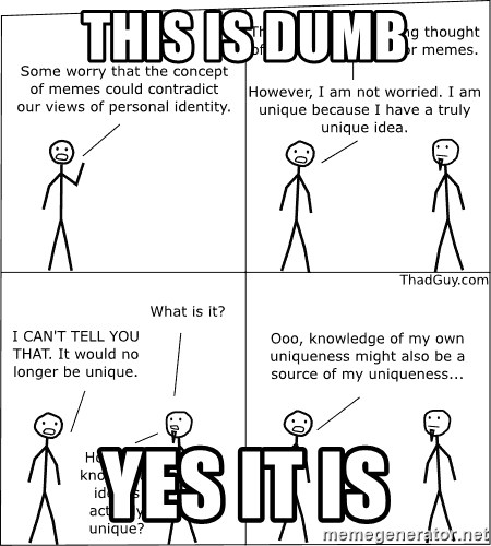 Memes - This is dumb yes it is
