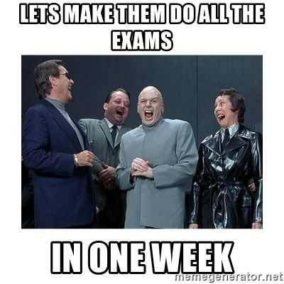 Dr. Evil Laughing - LETS MAKE THEM DO ALL THE EXAMS  IN ONE WEEK