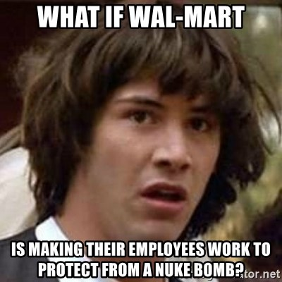 Conspiracy Keanu - what if wal-mart is making their employees work to protect from a nuke bomb?