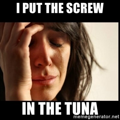 First World Problems - i put the screw in the tuna