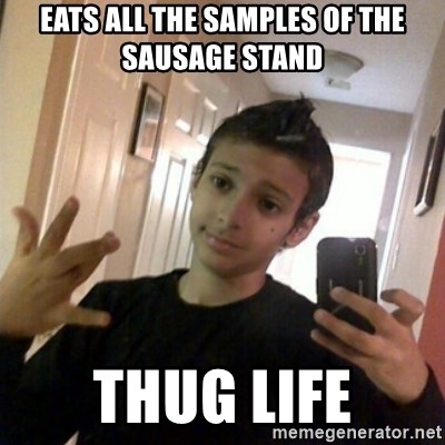 Thug life guy - eats all the samples of the sausage stand  THUG LIFE