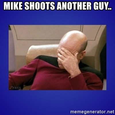 Picard facepalm  - Mike shoots another guy..