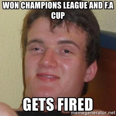 Stoner Guy - won champions league and f.a cup gets fired