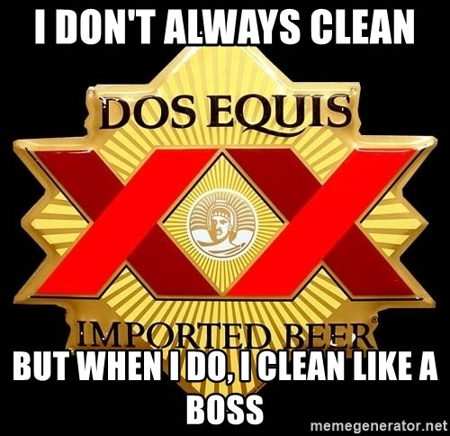 Dos Equis - I don't always clean  but when i do, i clean like a boss