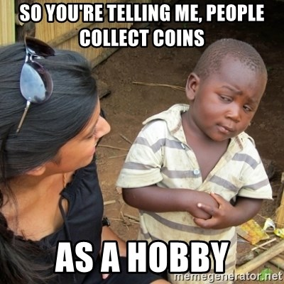 Skeptical 3rd World Kid - so you're telling me, people collect coins  as a hobby