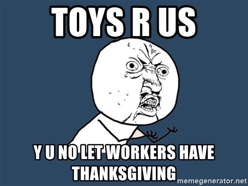 Y U No - toys r us y u no let workers have thanksgiving