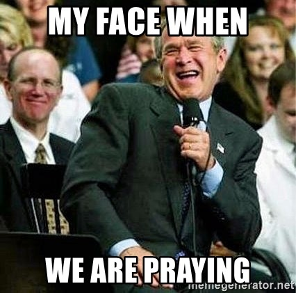Laughing Bush - my face when  we are praying