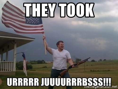 american flag shotgun guy - They Took urrrrr juuuurrrbsss!!!