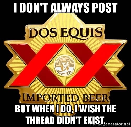 Dos Equis - I don't always post but when i do, i wish the thread didn't exist.