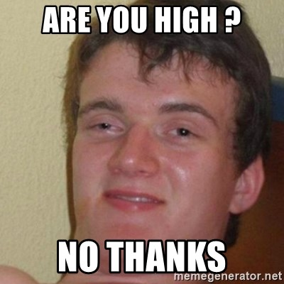 really high guy - are you high ? no thanks