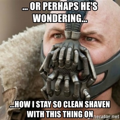 Bane - ... OR PERHAPS HE'S WONDERING... ...how i stay so clean shaven with this thing on